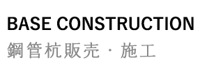 BASE CONSTRUCTION 鋼管杭販売・施工