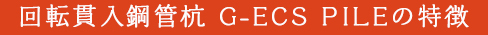 回転貫入鋼管杭 G-ECS PILEの特徴